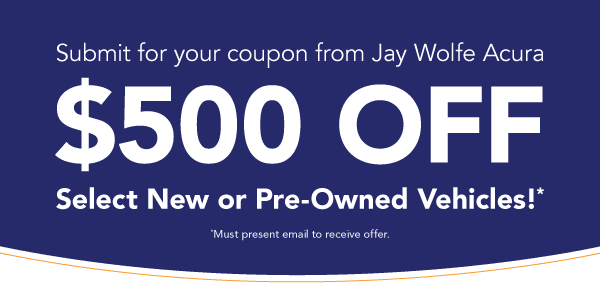 $500 OFF Any New or Pre-Owned vehicle at Jay Wolfe Acura